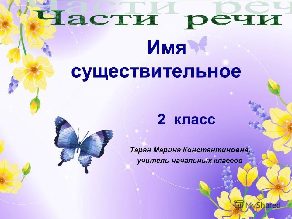 Таран Марина Константиновна, учитель начальных классов Имя существительное 2 класс
