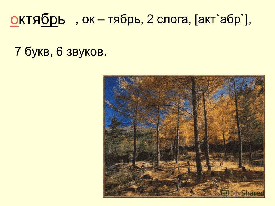 октябрь, ок – тябрь, 7 букв, 6 звуков. [акт`абр`],2 слога,