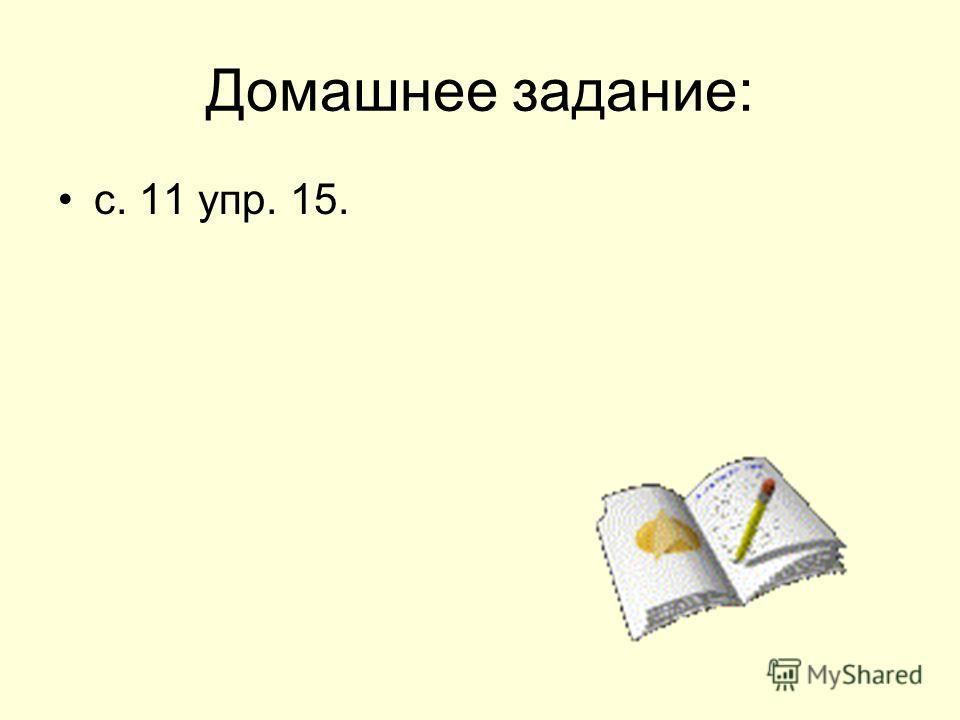 Домашнее задание: с. 11 упр. 15.