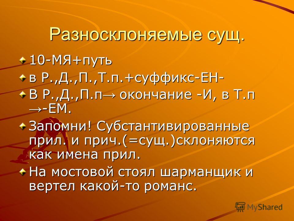 Разносклоняемые сущ. 10-МЯ+путь в Р.,Д.,П.,Т.п.+суффикс-ЕН- В Р.,Д.,П.п окончание -И, в Т.п -ЕМ. Запомни! Субстантивированные прил. и прич.(=сущ.)склоняются как имена прил. На мостовой стоял шарманщик и вертел какой-то романс.