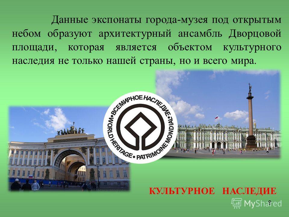 Данные экспонаты города-музея под открытым небом образуют архитектурный ансамбль Дворцовой площади, которая является объектом культурного наследия не только нашей страны, но и всего мира. КУЛЬТУРНОЕ НАСЛЕДИЕ 9
