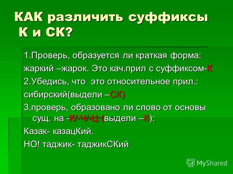 КАК различить суффиксы К и СК? 1.Проверь, образуется ли краткая форма: жаркий –жарок. Это кач.прил с суффиксом-К 2.Убедись, что это относительное прил.: сибирский(выдели –СК) 3.проверь, образовано ли слово от основы сущ. на -К/-Ч/-Ц (выдели –К): Каза