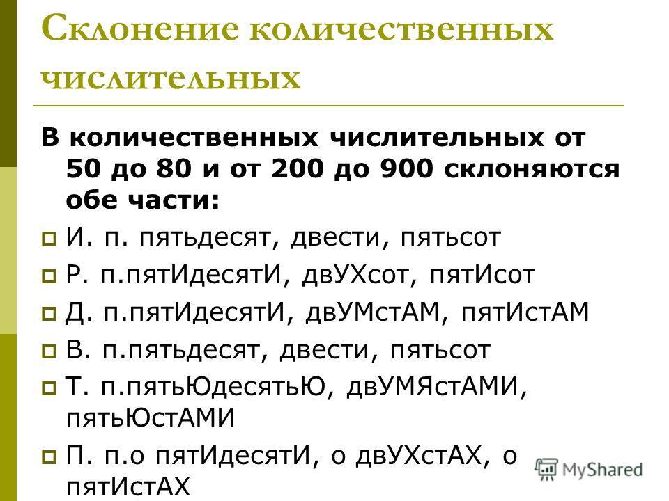 Склонение количественных числительных В количественных числительных от 50 до 80 и от 200 до 900 склоняются обе части: И. п. пятьдесят, двести, пятьсот Р. п.пятИдесятИ, двУХсот, пятИсот Д. п.пятИдесятИ, двУМстАМ, пятИстАМ В. п.пятьдесят, двести, пятьс