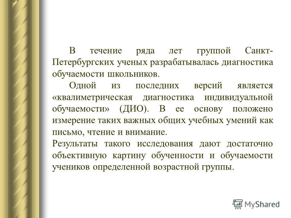 В течение ряда лет группой Санкт- Петербургских ученых разрабатывалась диагностика обучаемости школьников. Одной из последних версий является «квалиметрическая диагностика индивидуальной обучаемости» (ДИО). В ее основу положено измерение таких важных