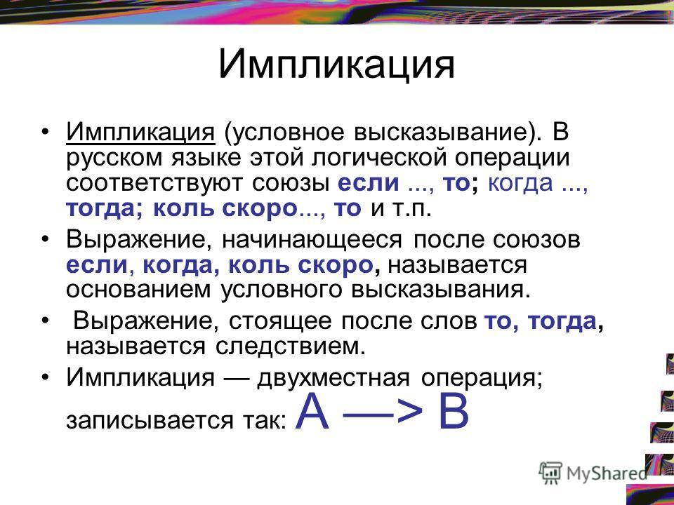 Импликация Импликация (условное высказывание). В русском языке этой логической операции соответствуют союзы если..., то; когда..., тогда; коль скоро..., то и т.п. Выражение, начинающееся после союзов если, когда, коль скоро, называется основанием усл