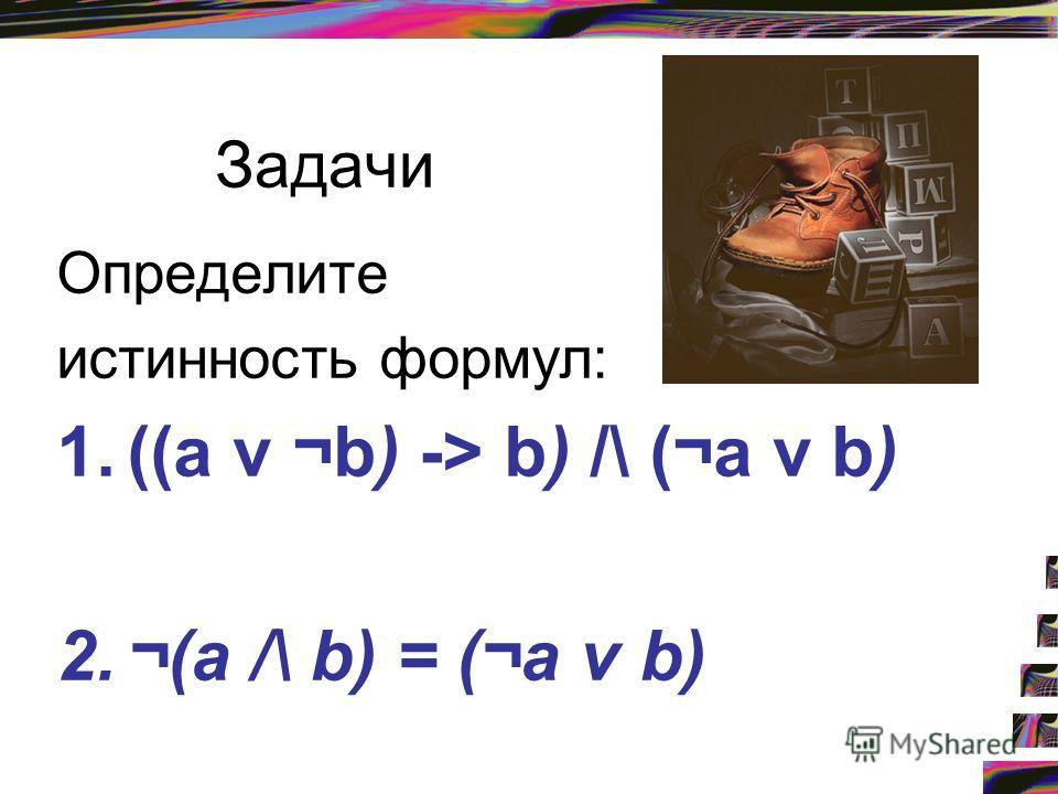 Задачи Определите истинность формул: 1.((a v ¬b) -> b) /\ (¬а v b) 2.¬(а /\ b) = (¬а v b)
