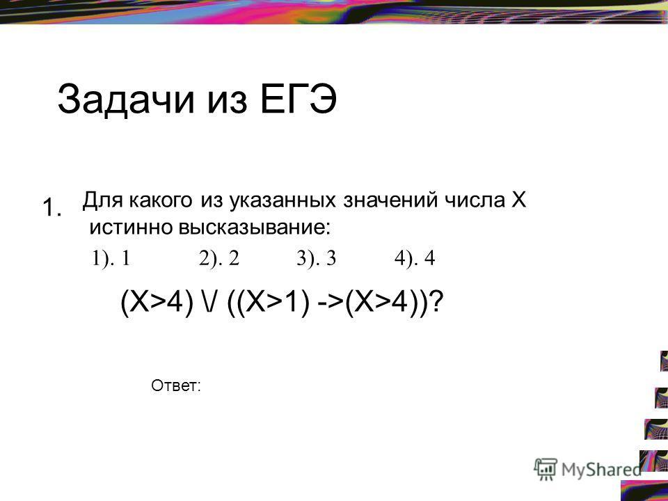 Задачи из ЕГЭ 1. Для какого из указанных значений числа X истинно высказывание: (X>4) \/ ((X>1) ->(X>4))? 1). 12). 23). 34). 4 Ответ: