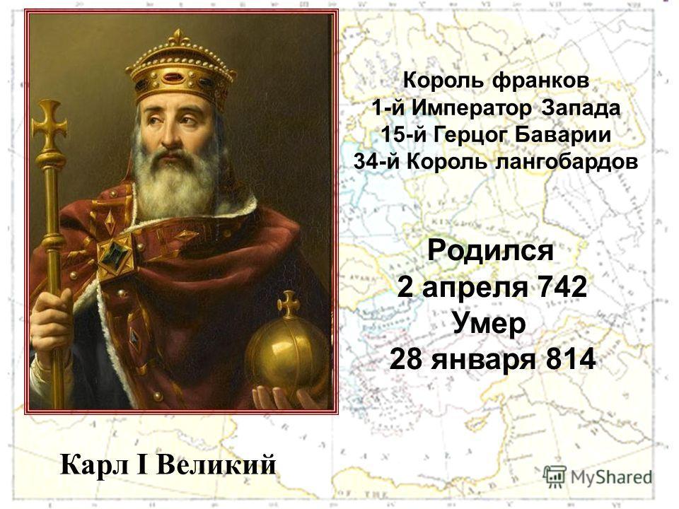 Карл I Великий Король франков 1-й Император Запада 15-й Герцог Баварии 34-й Король лангобардов Родился 2 апреля 742 Умер 28 января 814