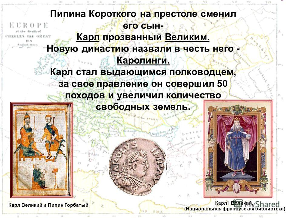 Пипина Короткого на престоле сменил его сын- Карл прозванный Великим. Новую династию назвали в честь него - Каролинги. Карл стал выдающимся полководцем, за свое правление он совершил 50 походов и увеличил количество свободных земель. Карл I Великий,