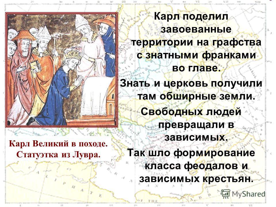 Карл поделил завоеванные территории на графства с знатными франками во главе. Знать и церковь получили там обширные земли. Свободных людей превращали в зависимых. Так шло формирование класса феодалов и зависимых крестьян. Карл Великий в походе. Стату