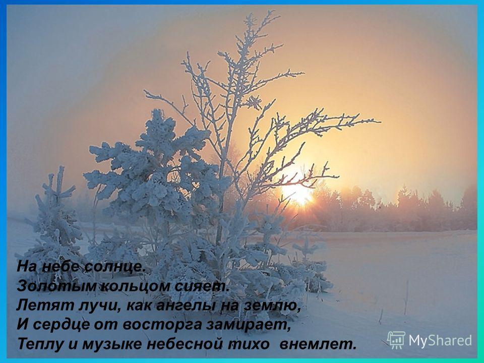 На небе солнце. Золотым кольцом сияет. Летят лучи, как ангелы на землю, И сердце от восторга замирает, Теплу и музыке небесной тихо внемлет.