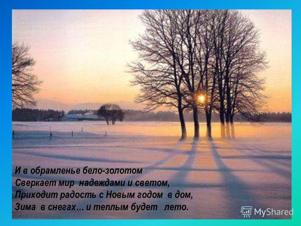И в обрамленье бело-золотом Сверкает мир надеждами и светом, Приходит радость с Новым годом в дом, Зима в снегах… и теплым будет лето.
