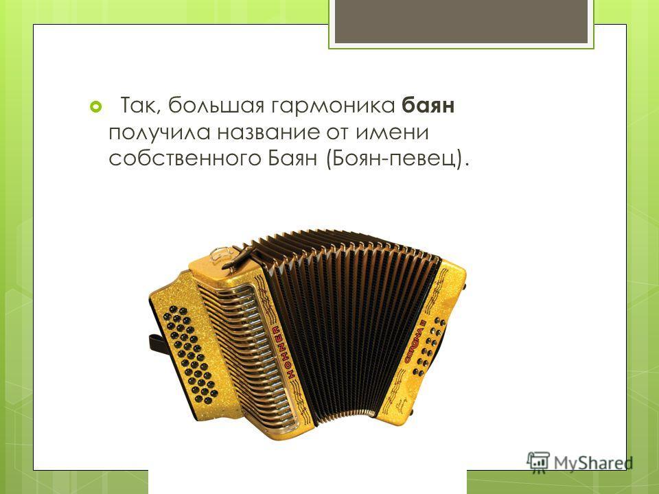 Так, большая гармоника баян получила название от имени собственного Баян (Боян-певец).