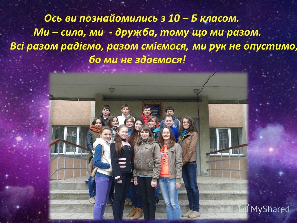 Ось ви познайомились з 10 – Б класом. Ми – сила, ми - дружба, тому що ми разом. Всі разом радіємо, разом сміємося, ми рук не опустимо, бо ми не здаємося!