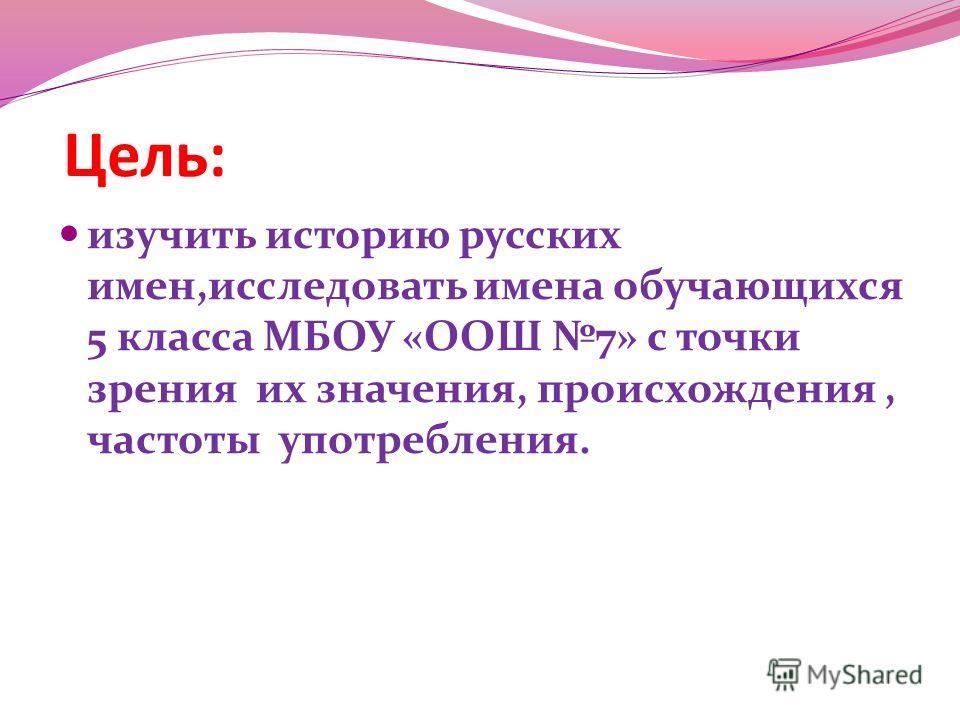 Цель: изучить историю русских имен,исследовать имена обучающихся 5 класса МБОУ «ООШ 7» с точки зрения их значения, происхождения, частоты употребления.