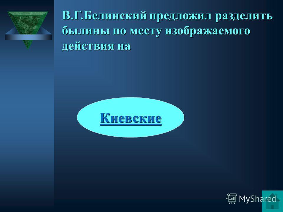 Киевские Санкт-Петербургские Московские Новгородские В.Г.Белинский предложил разделить былины по месту изображаемого действия на