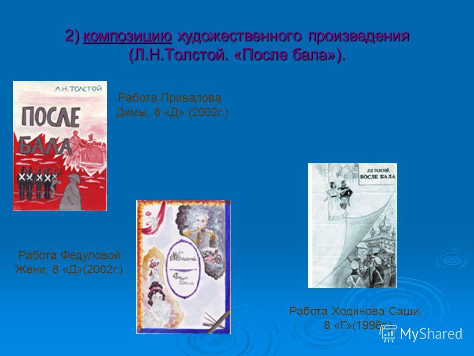 2) композицию художественного произведения (Л.Н.Толстой. «После бала»). Работа Привалова Димы, 8 «Д» (2002г.) Работа Федуловой Жени, 8 «Д»(2002г.) Работа Ходинова Саши, 8 «Г»(1996г.)