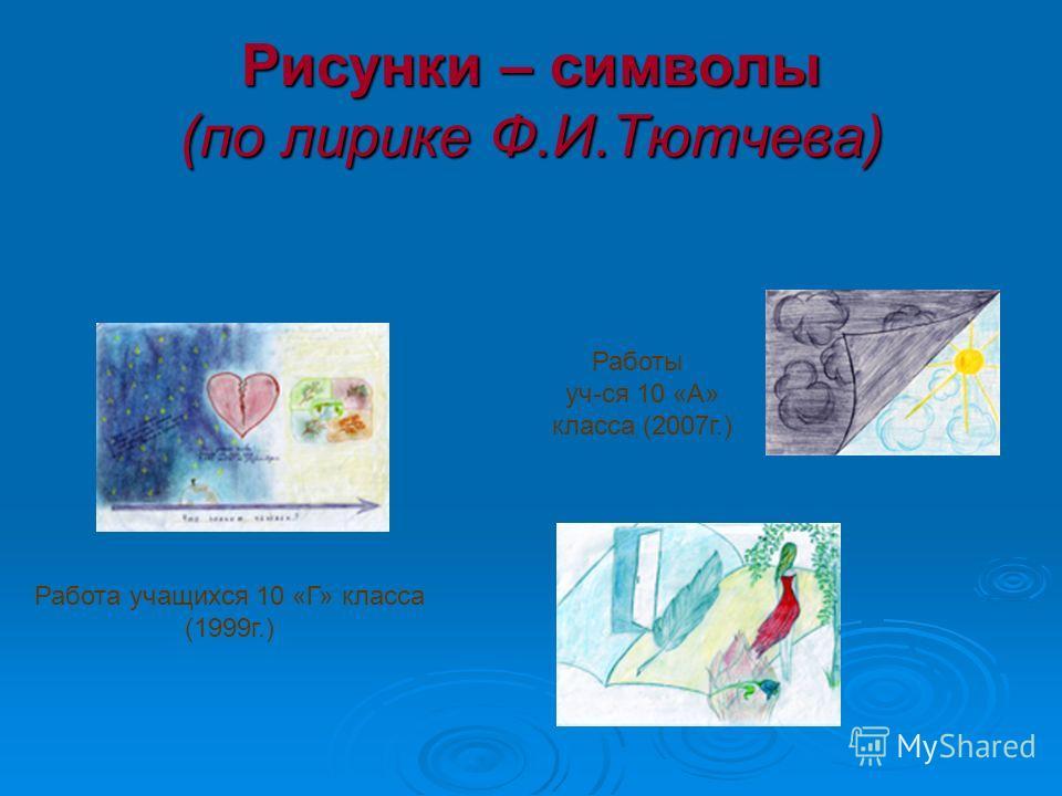 Рисунки – символы (по лирике Ф.И.Тютчева) Работа учащихся 10 «Г» класса (1999г.) Работы уч-ся 10 «А» класса (2007г.)