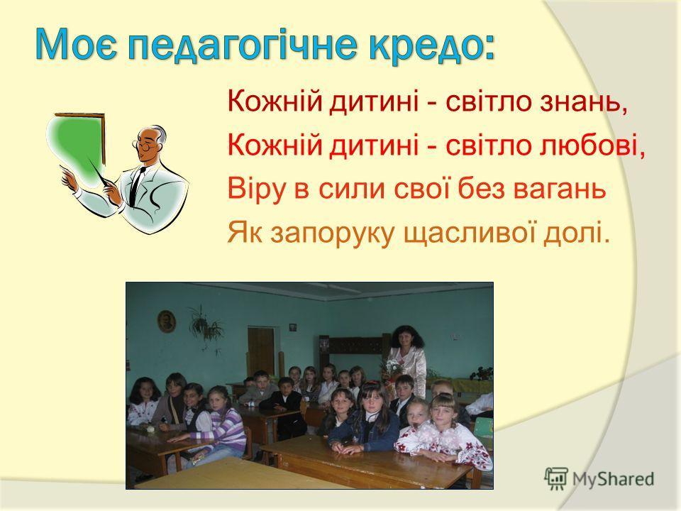 Кожній дитині - світло знань, Кожній дитині - світло любові, Віру в сили свої без вагань Як запоруку щасливої долі.