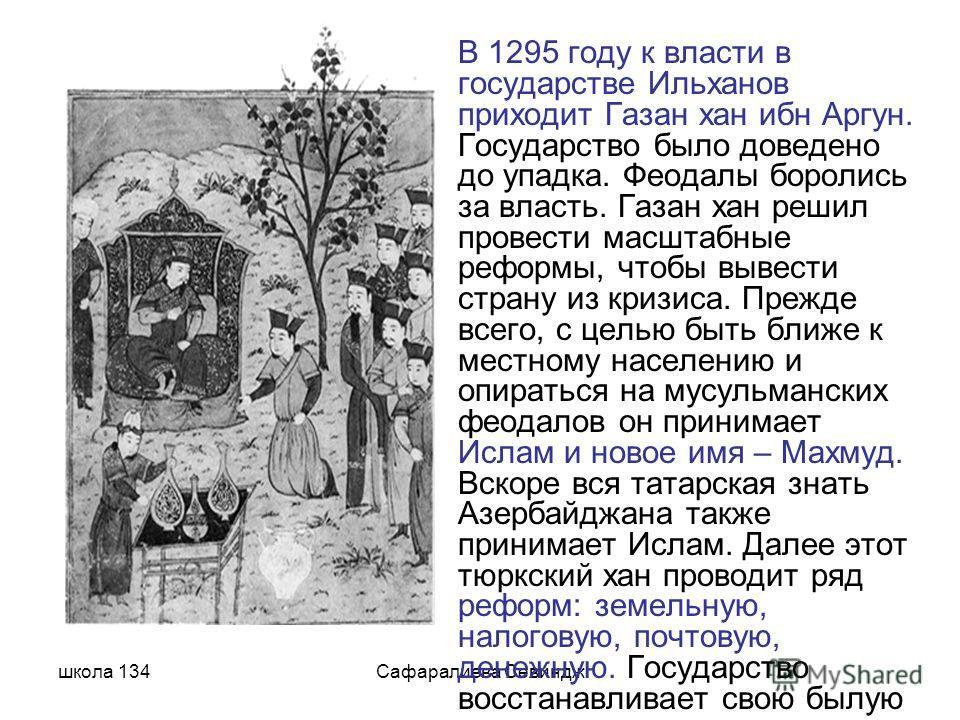 школа 134Сафаралиева Севиндж В 1295 году к власти в государстве Ильханов приходит Газан хан ибн Аргун. Государство было доведено до упадка. Феодалы боролись за власть. Газан хан решил провести масштабные реформы, чтобы вывести страну из кризиса. Преж