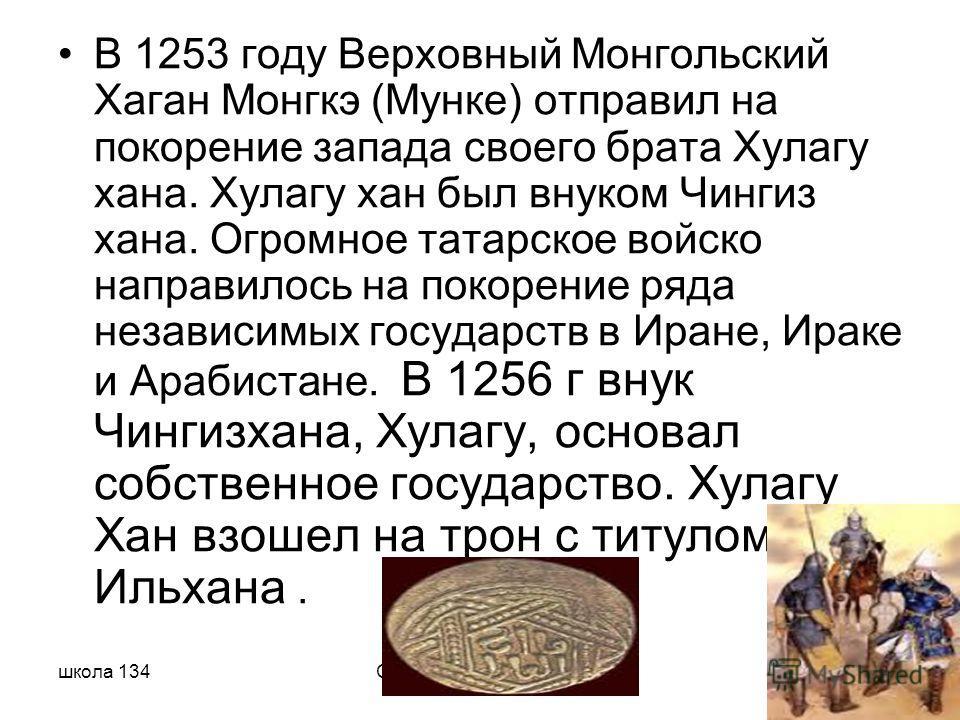 школа 134Сафаралиева Севиндж В 1253 году Верховный Монгольский Хаган Монгкэ (Мунке) отправил на покорение запада своего брата Хулагу хана. Хулагу хан был внуком Чингиз хана. Огромное татарское войско направилось на покорение ряда независимых государс