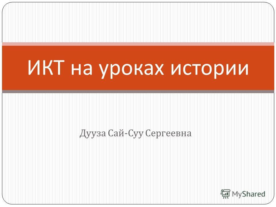 Дууза Сай - Суу Сергеевна ИКТ на уроках истории