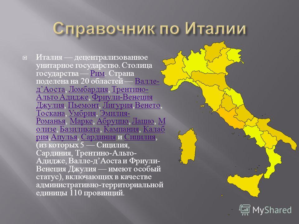 Италия децентрализованное унитарное государство. Столица государства Рим. Страна поделена на 20 областей Валле - д Аоста, Ломбардия, Трентино - Альто Адидже, Фриули - Венеция Джулия, Пьемонт, Лигурия, Венето, Тоскана, Умбрия, Эмилия - Романья, Марке,