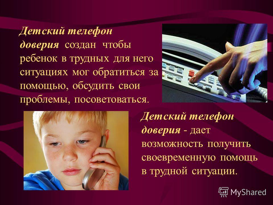 Детский телефон доверия - дает возможность получить своевременную помощь в трудной ситуации. Детский телефон доверия создан чтобы ребенок в трудных для него ситуациях мог обратиться за помощью, обсудить свои проблемы, посоветоваться.