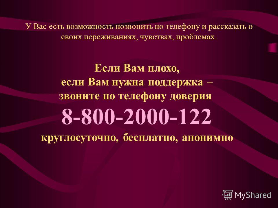 Если Вам плохо, если Вам нужна поддержка – звоните по телефону доверия 8-800-2000-122 круглосуточно, бесплатно, анонимно У Вас есть возможность позвонить по телефону и рассказать о своих переживаниях, чувствах, проблемах.