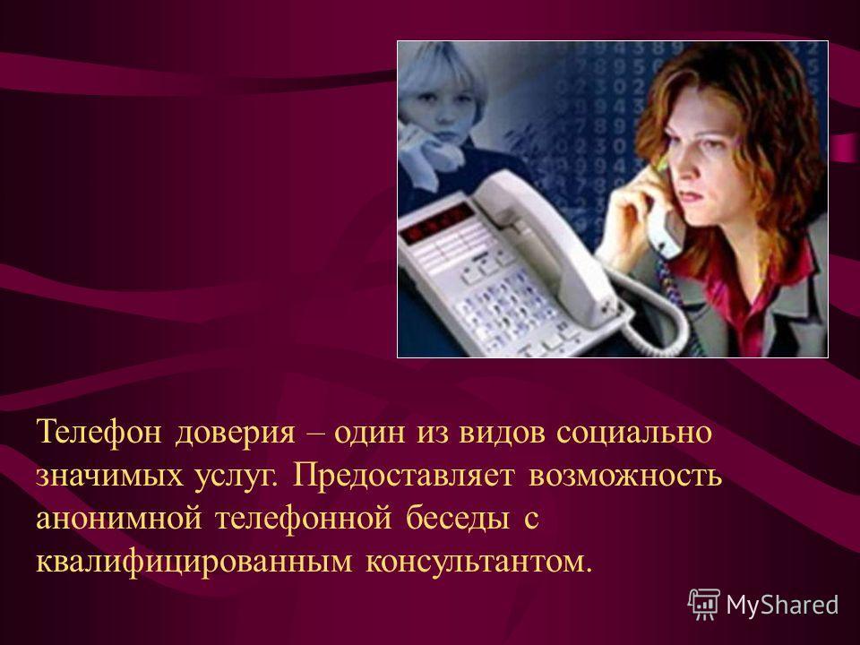 Телефон доверия – один из видов социально значимых услуг. Предоставляет возможность анонимной телефонной беседы с квалифицированным консультантом.