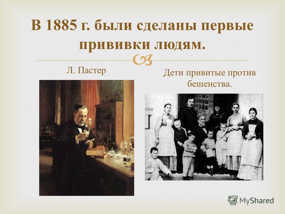 В 1885 г. были сделаны первые прививки людям. Л. Пастер Дети привитые против бешенства.