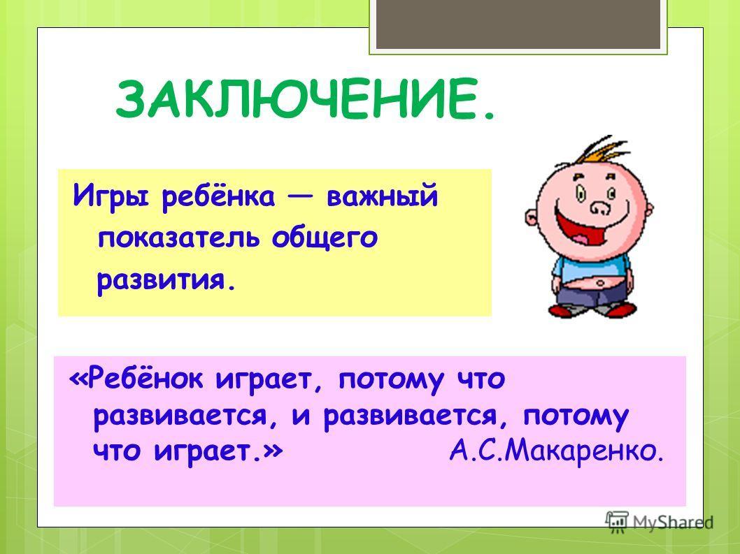ЗАКЛЮЧЕНИЕ. «Ребёнок играет, потому что развивается, и развивается, потому что играет.» А.С.Макаренко. Игры ребёнка важный показатель общего развития.