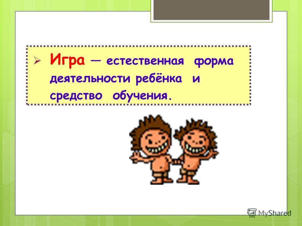 Игра естественная форма деятельности ребёнка и средство обучения.