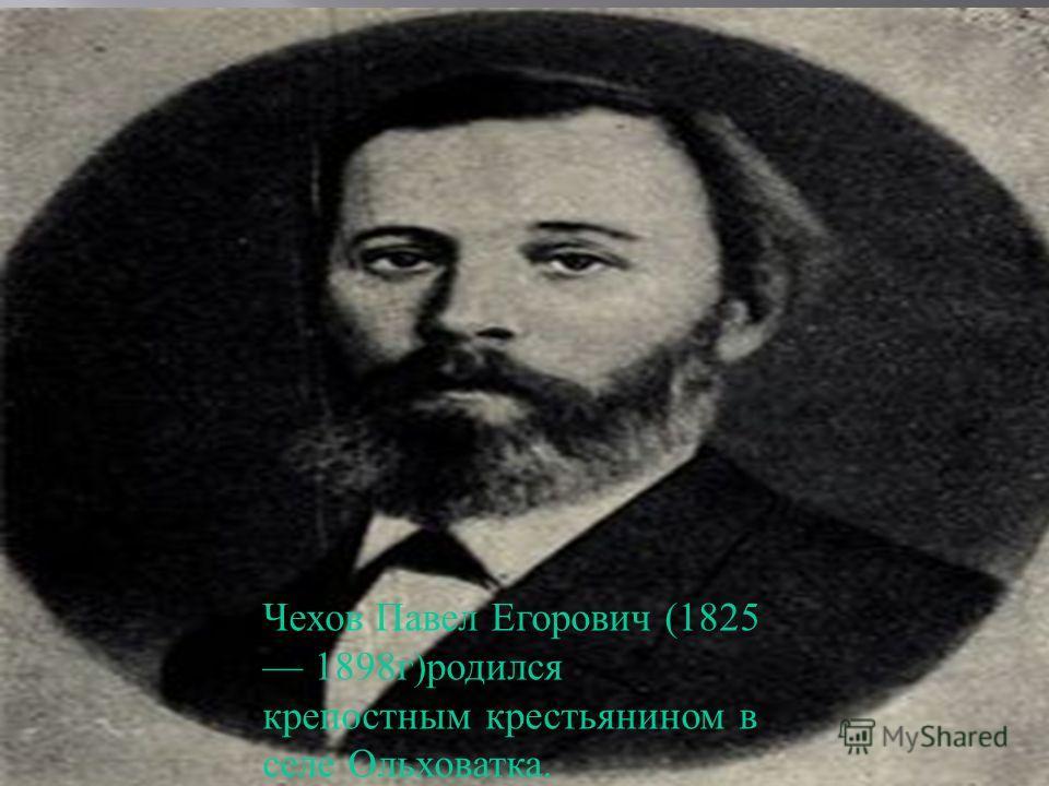 Чехов Павел Егорович (1825 1898 г ) родился крепостным крестьянином в селе Ольховатка.