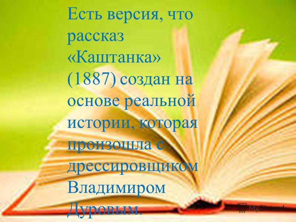 Есть версия, что рассказ « Каштанка » (1887) создан на основе реальной истории, которая произошла с дрессировщиком Владимиром Дуровым.