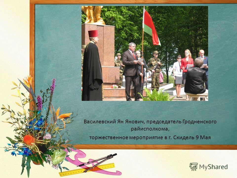 Василевский Ян Янович, председатель Гродненского райисполкома, торжественное мероприятие в г. Скидель 9 Мая