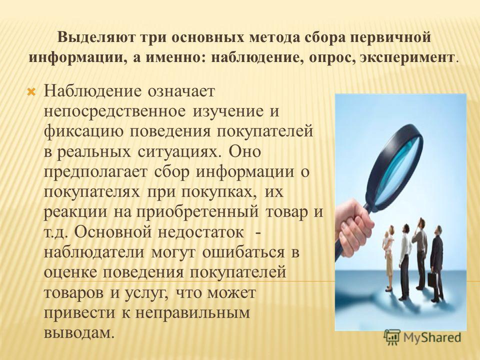 Выделяют три основных метода сбора первичной информации, а именно: наблюдение, опрос, эксперимент. Наблюдение означает непосредственное изучение и фиксацию поведения покупателей в реальных ситуациях. Оно предполагает сбор информации о покупателях при