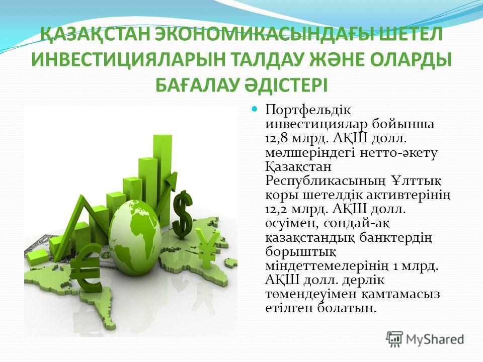 ҚАЗАҚСТАН ЭКОНОМИКАСЫНДАҒЫ ШЕТЕЛ ИНВЕСТИЦИЯЛАРЫН ТАЛДАУ ЖӘНЕ ОЛАРДЫ БАҒАЛАУ ӘДІСТЕРІ Портфельдік инвестициялар бойынша 12,8 млрд. А Қ Ш долл. м ө лшеріндегі нетто- ә кету Қ аза қ стан Республикасыны ң Ұ ялты қ қ оры шетелдік активтеріні ң 12,2 млрд.