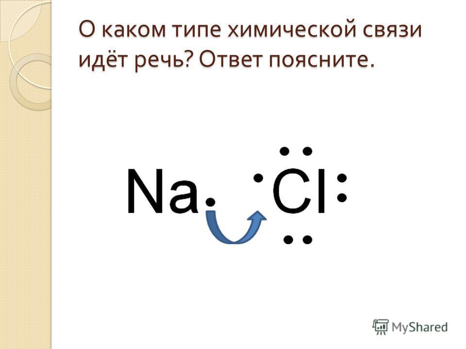 О каком типе химической связи идёт речь ? Ответ поясните.