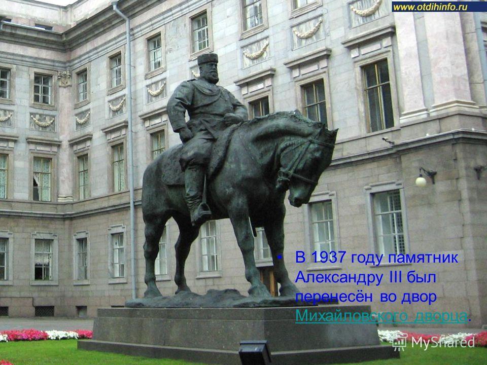 В 1937 году памятник Александру III был перенесён во двор Михайловского дворца. Михайловского дворца
