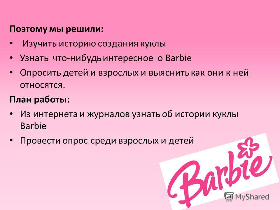 Поэтому мы решили: Изучить историю создания куклы Узнать что-нибудь интересное о Barbie Опросить детей и взрослых и выяснить как они к ней относятся. План работы: Из интернета и журналов узнать об истории куклы Barbie Провести опрос среди взрослых и