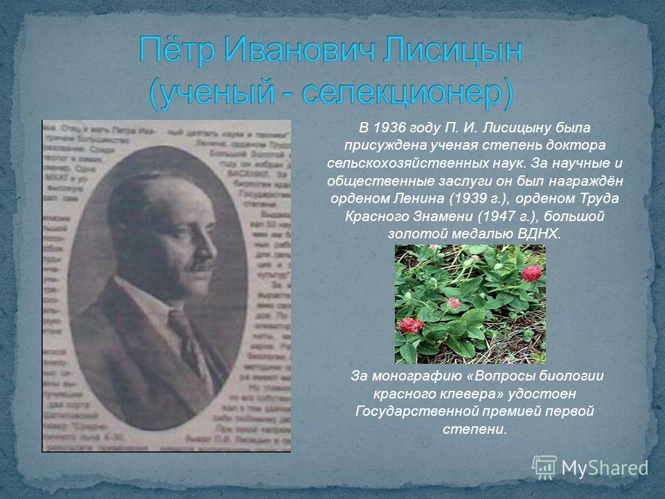 В 1936 году П. И. Лисицыну была присуждена ученая степень доктора сельскохозяйственных наук. За научные и общественные заслуги он был награждён орденом Ленина (1939 г.), орденом Труда Красного Знамени (1947 г.), большой золотой медалью ВДНХ. За моног