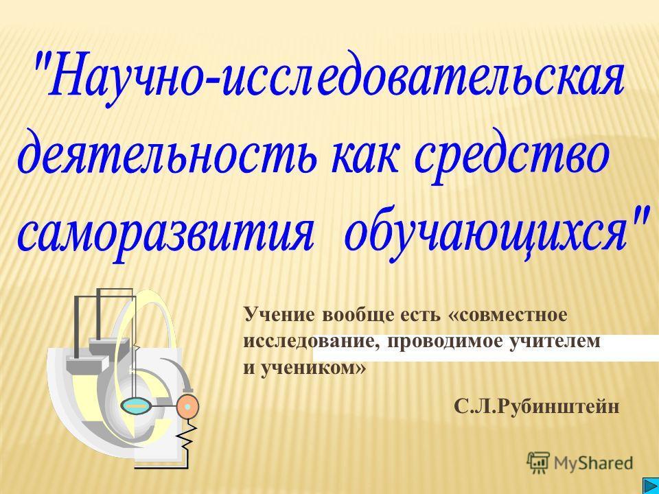 Учение вообще есть «совместное исследование, проводимое учителем и учеником» С.Л.Рубинштейн