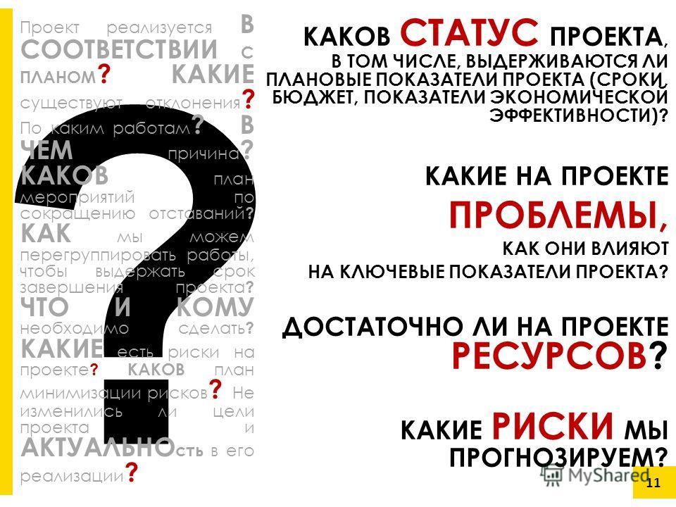 ? 11 КАКОВ СТАТУС ПРОЕКТА, В ТОМ ЧИСЛЕ, ВЫДЕРЖИВАЮТСЯ ЛИ ПЛАНОВЫЕ ПОКАЗАТЕЛИ ПРОЕКТА (СРОКИ, БЮДЖЕТ, ПОКАЗАТЕЛИ ЭКОНОМИЧЕСКОЙ ЭФФЕКТИВНОСТИ)? КАКИЕ НА ПРОЕКТЕ ПРОБЛЕМЫ, КАК ОНИ ВЛИЯЮТ НА КЛЮЧЕВЫЕ ПОКАЗАТЕЛИ ПРОЕКТА? ДОСТАТОЧНО ЛИ НА ПРОЕКТЕ РЕСУРСОВ?