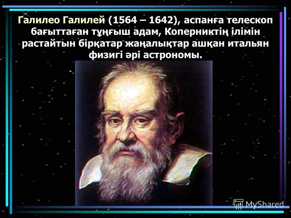 Галилео Галилей (1564 – 1642), асланға телескоп бағыттаған тұңғыш адам, Коперниктің ілімін растайтын бірқатар жаңалықтар ашқан итальян физигі әрі астрономы.