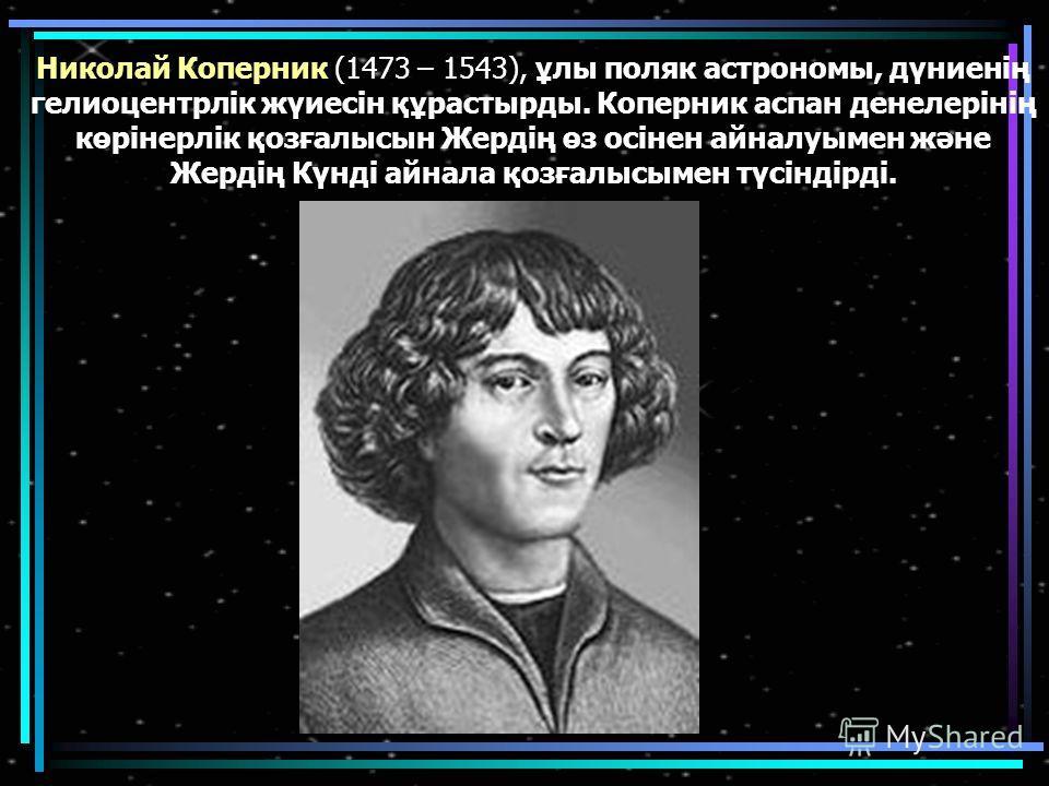 Николай Коперник (1473 – 1543), ұлы поляк астрономы, дүниенің гелиоцентрлік жүиесін құрастырды. Коперник аслан денелерінің көрінерлік қозғалысын Жердің өз осінен айналуымен және Жердің Күнді айнала қозғалысымен түсіндірді.
