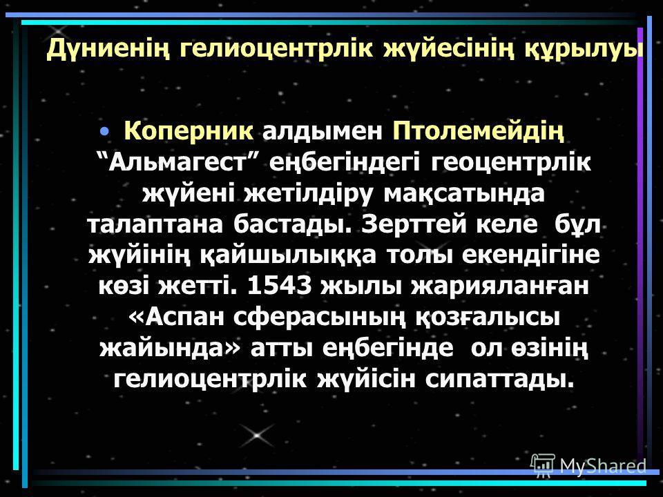 Дүниенің гелиоцентрлік жүйесінің құрылуы Коперник алдымен ПтолемейдіңАльмагест еңбегіндегі геоцентрлік жүйені жетілдіру мақсатында талаптана баста ты. Зерттей кале бұл жүйінің қайшылыққа толы екендігіне көзі жетті. 1543 жилы жарияланған «Аспан сферас