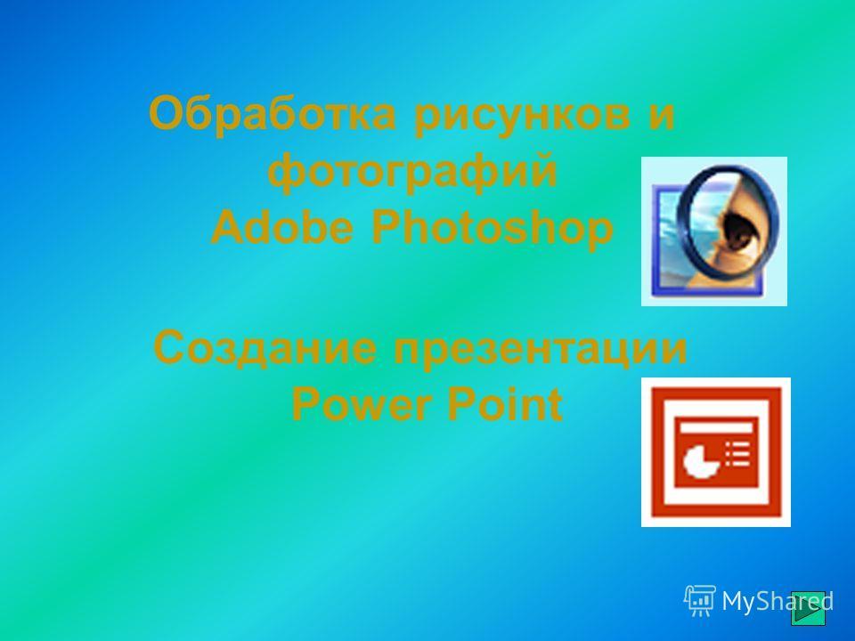 Создание презентации Power Point Обработка рисунков и фотографий Adobe Photoshop