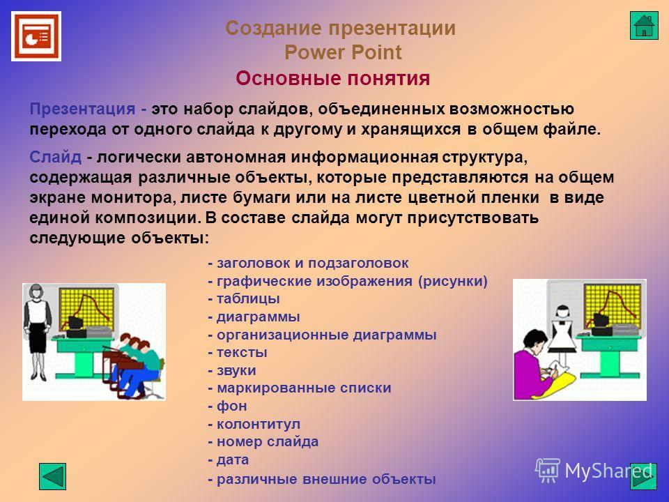 Создание презентации Power Point Основные понятия Презентация - это набор слайдов, объединенных возможностью перехода от одного слайда к другому и хранящихся в общем файле. Слайд - логически автономная информационная структура, содержащая различные о