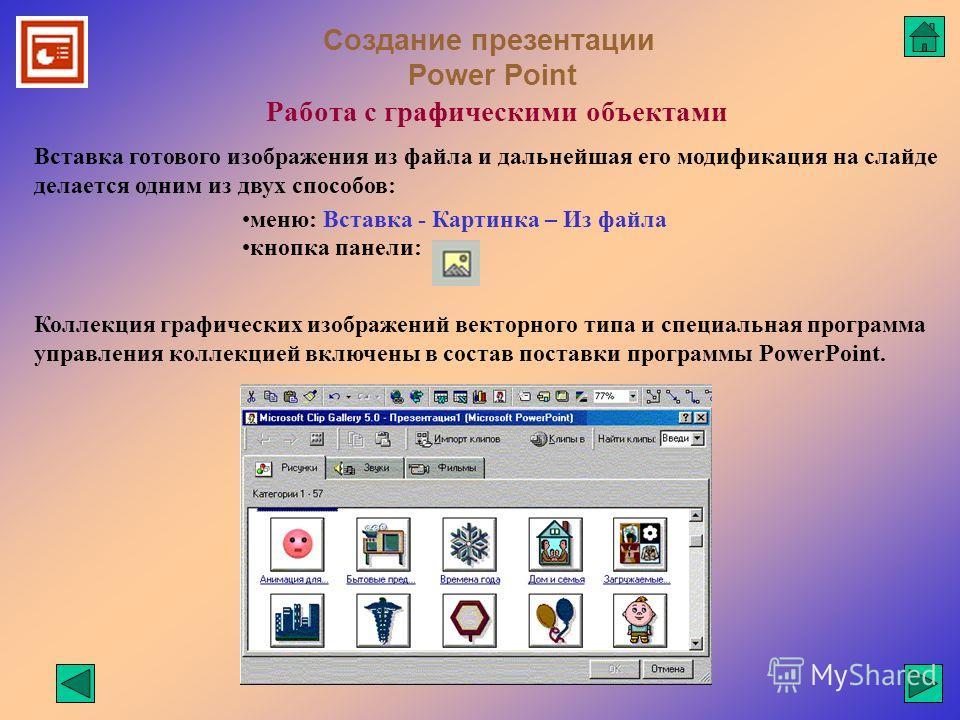 Создание презентации Power Point Работа с графическими объектами Коллекция графических изображений векторного типа и специальная программа управления коллекцией включены в состав поставки программы PowerPoint. Вставка готового изображения из файла и